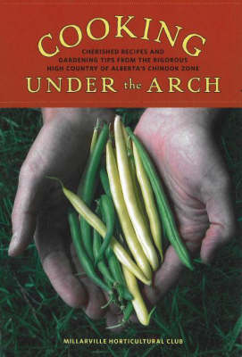 Cooking Under the Arch: Cherished Recipes and Gardening Tips from the Rigorous High Country of Alberta (Paperback)