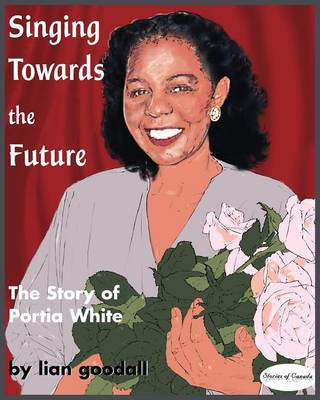 Singing Towards the Future: The Story of Portia White - Stories of Canada 6 (Paperback)