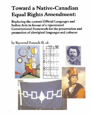 Toward a Native-Canadian Equal Rights Amendment: Replacing the Current Official Languages and Indian Acts in Favour of a Rejuvenated Constitutional Framework for the Preservation and Promotion of Aboriginal Languages and Cultures (Paperback)