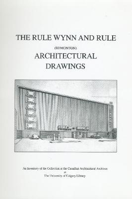 The Rule Wynn and Rule (Edmonton) Architectural Drawings: An Inventory of the Collection at the Canadian Architectural Archives at the University of Calgary Library (Spiral bound)