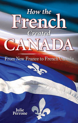 How the French Created Canada: From New France to French Canada (Paperback)