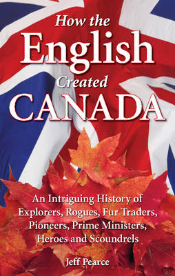 How the English Created Canada: An Intriguing History of Explorers, Rogues, Fur Traders, Pioneers, Prime Ministers, Heroes and Scoundrels (Paperback)