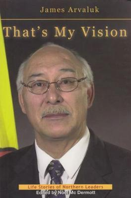 That's My Vision: The Life Story of James Arvaluk - Life Stories of Northern Leaders (Paperback)
