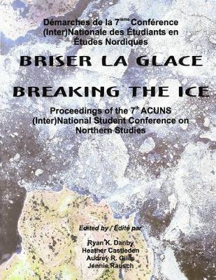 Breaking the Ice/Briser La Glace: Proceedings of the 7th ACUNS (Inter)National Student Conference on Northern Studies - Occasional Publications Series (Paperback)