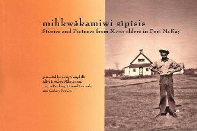 MihkwaKamiwi SiPiSis: Stories and Pictures from Metis Elders in Fort McKay - Solstice Series (Paperback)