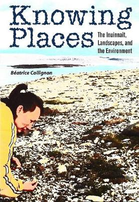 Knowing Places: The Inuinnait, Landscapes, and the Environment - Circumpolar Research Series (Paperback)