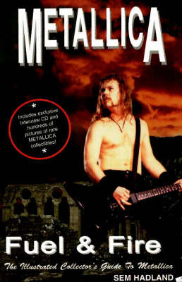 Metallica: Fuel & Fire -- The Illustrated Collector's Guide to Metallica (Paperback)