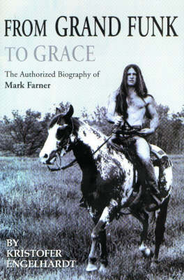 """From """"Grand Funk"""" to Grace: The Authorized Biography of Mark Farner (Paperback)"""