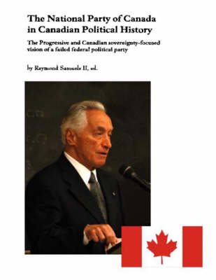The National Party of Canada in Canadian Political History: The Progressive and Canadian Sovereignty-focused Vision of a Failed Federal Political Party (Paperback)