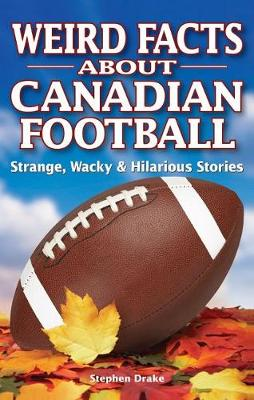 Weird Facts about Canadian Football: Strange, Wacky & Hilarious Stories (Paperback)
