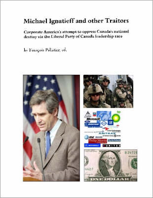 Michael Ignatieff and Other Traitors: Corporate America's Attempt to Oppress Canada's National Destiny Via the Liberal Party of Canada Leadership Race (Paperback)