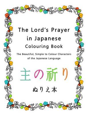 The Lord's Prayer in Japanese Colouring Book: The Beautiful, Simple to Colour Characters of the Japanese Language (Paperback)