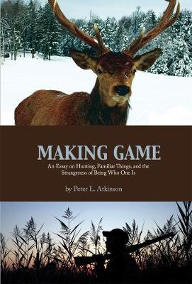 Making Game: An Essay on Hunting, Familiar Things, and the Strangeness of Being Who One Is - Cultural Dialectics (Paperback)