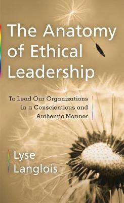 The Anatomy of Ethical Leadership: To Lead Our Organizations in a Conscientious and Authentic Manner - Labour Across Borders (Paperback)