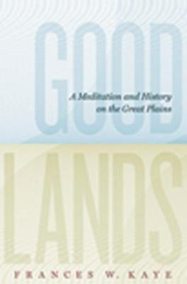 Goodlands: A Meditation and History on the Great Plains - The West Unbound: Social and Cultural Studies (Paperback)