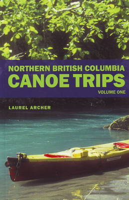 Northern British Columbia Canoe Trips: Volume One (Paperback)