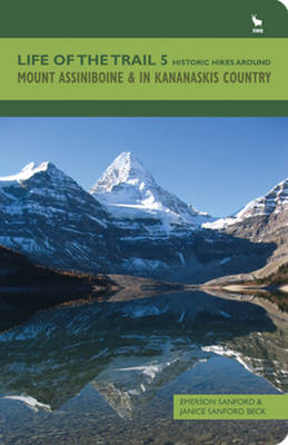 Life of the Trail: Mount Assiniboine and in Kananaskis Country Volume 5: Historic Hikes Around Mount Assiniboine & in Kananaskis Country (Paperback)