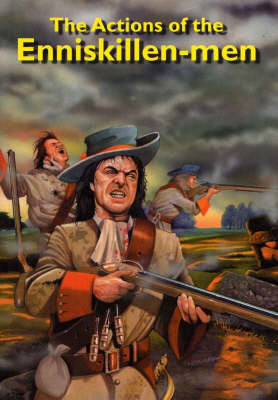 The Actions of the Inniskillen-men: from Their First Taking Up Arms in 1688: In Defence of the Protestant Religion, Their Lives and Liberties, to the Landing of the Duke of Schomberg in Ireland (Paperback)