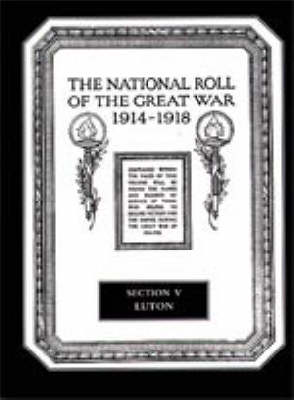 The National Roll of the Great War 1914-1918: Luton Section V (Hardback)