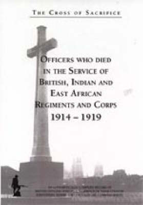 The Cross of Sacrifice: Officers Who Died in the Service of British, Indian and East African Regiments and Corps, 1914-1919 v. 1 (Hardback)
