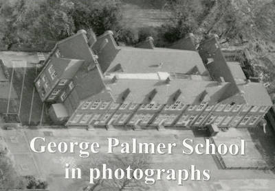 George Palmer School in Photographs 1907 to 2004: A Photographic Record of George Palmer School, Basingstoke Road, Reading (Paperback)
