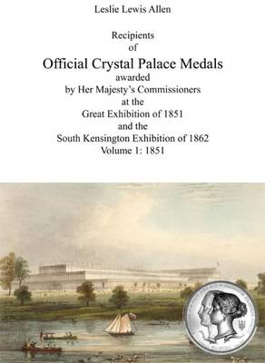 Recipients of Official Crystal Palace Medals Awarded by Her Majesty's Commissioners at the Great Exhibition of 1851 and the South Kensington Exhibition of 1862: 1851 1851: Volume 1 (Paperback)