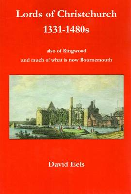 Lords of Christchurch 1331-1480s: Also of Ringwood and Much of What is Now Bournemouth (Paperback)