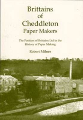 Brittains of Cheddleton, Paper Makers: The Position of Brittains Ltd. in the History of Paper Making (Paperback)