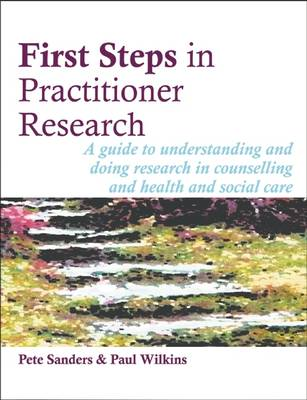 First Steps in Practitioner Research: A Guide to Understanding and Doing Research in Counselling and Health and Social Care - Steps in Counselling Series (Paperback)