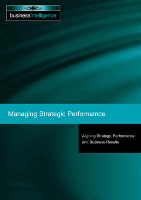 Managing Strategic Performance: Aligning Strategy, Performance and Business Results (Paperback)