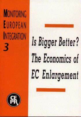 Is Bigger Better?: Economics of EC Enlargement - Monitoring European Integration S. No. 3 (Paperback)