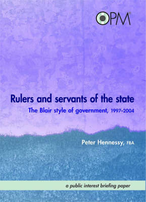 Rulers and Servants of the State: The Blair Style of Government, 1997-2004 (Hardback)
