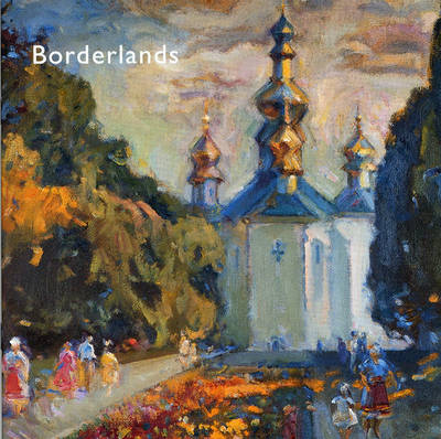 Borderlands - Impressionist and Realist Paintings from the Ukraine: Borderlands - Ukrainian Painting and the Post Soviet Dilemma (Paperback)