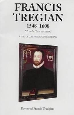 Francis Tregian 1548-1608, Elizabethan Recusant: A Truly Catholic Cornishman (Paperback)