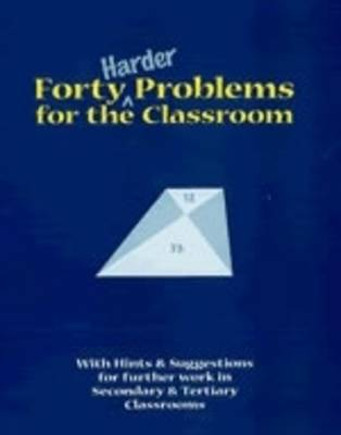 Forty Harder Problems for the Classroom: With Hints and Suggestions for Further Work in Secondary and Tertiary Classrooms (Paperback)