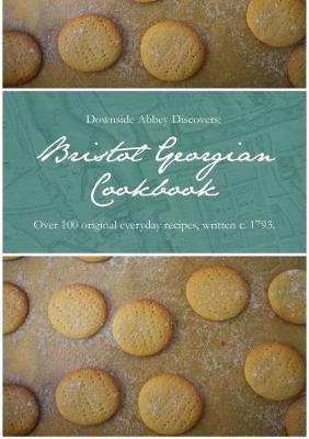 Downside Abbey Discovers: Bristol Georgian Cookbook: Over 100 Original Everyday Recipes, Written c. 1793 (Hardback)