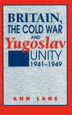 Britain, the Cold War, and Yugoslav Unity, 1941-1949 (Hardback)