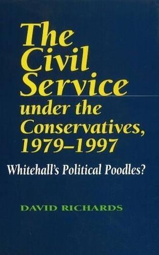 The Civil Service Under the Conservatives, 1979-97: Whitehall's Political Poodles (Hardback)