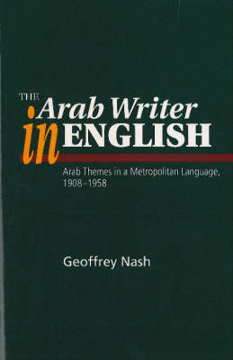 Arab Writer in English: Arab Themes in a Metropolitan Language, 1908-58 (Hardback)