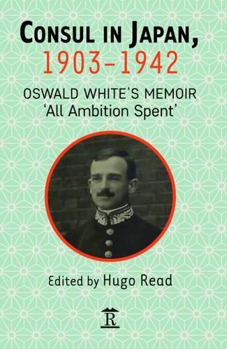 Consul in Japan, 1903-1942: Oswald White's Memoir 'All Ambition Spent' (Hardback)