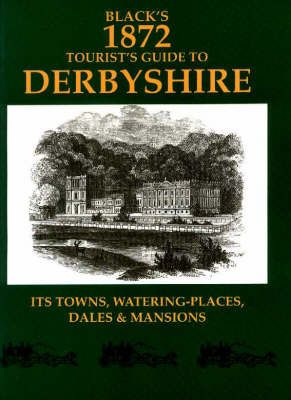Black's 1872 Tourist's Guide to Derbyshire: Its Town, Watering-places, Dales and Mansions - Black's tourists guides (Paperback)