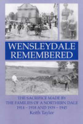 Wensleydale Remembered: The Sacrifice Made by the Families of a Northern Dale 1914-1918 and 1939-1945 (Paperback)