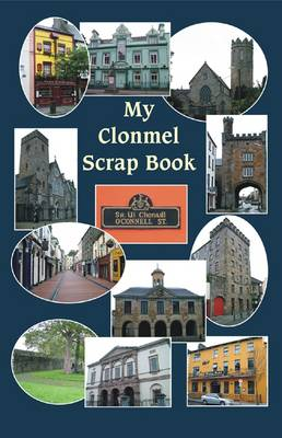 My Clonmel Scrapbook: County Tipperary Famous Trials, Romances, Sketches, Stories, Ballads, &c. (Hardback)