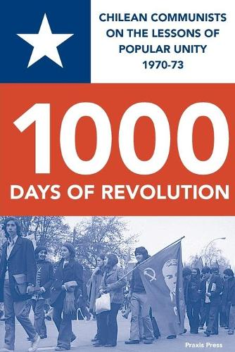 CHILE 1000 DAYS OF REVOLUTION: CHILEAN COMMUNISTS ON THE LESSONS  OF POPULAR UNITY 1970-73 (Paperback)