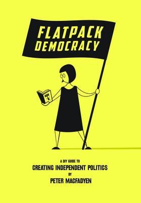 Flatpack Democracy: A DIY Guide to Creating Independent Politics (Paperback)