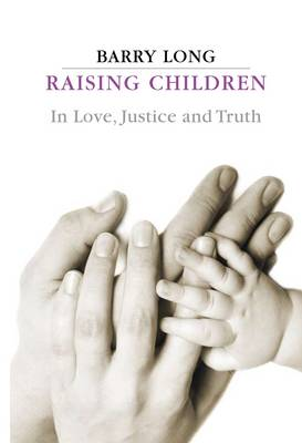 Raising Children in Love, Justice and Truth: In Love, Justice and Truth (Paperback)