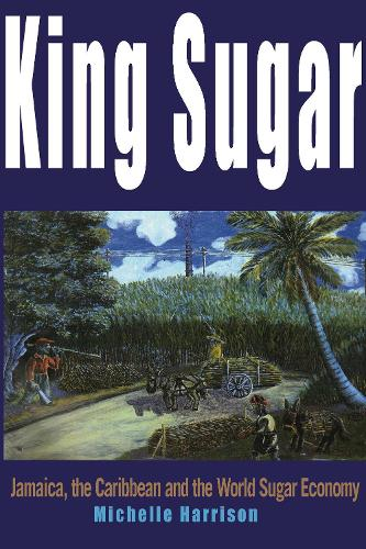 King Sugar: Jamaica, the Caribbean and the World Sugar Industry (Paperback)