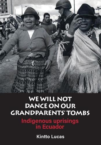 We Will Not Dance on Our Grandfathers' Tombs: Indigenous Uprisings in Ecuador (Paperback)