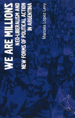 We Are Millions: Neo-liberalism and New Forms of Political Action in Argentina (Paperback)