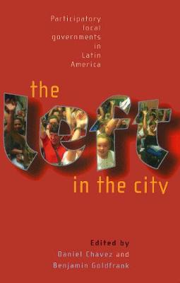 The Left in the City: Progressive and Participatory Local Governments in Latin America (Paperback)